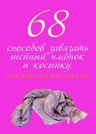 Зорина А. - 68 способов завязать шейный платок и косынку, которые освоите даже вы' обложка книги