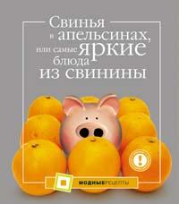 Свинья в апельсинах, или Самые яркие блюда из свинины Большакова А.