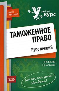 Таможенное право: курс лекций Бакаева О.Ю., Матвиенко Г.В.