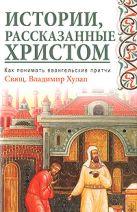 Хулап В.Ф. - Истории, рассказанные Христом. Как понимать евангельские притчи' обложка книги