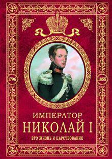 Император Николай I. Его жизнь и царствование