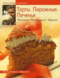 Торты. Пирожные. Печенье. Изысканно. Индивидуально. Идеально Селезнев А.