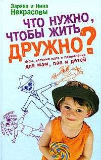 Что нужно, чтобы жить дружно?: игры, веселые идеи и развлечения для мам, пап и детей - фото 1