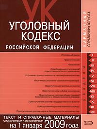 Уголовный кодекс РФ. Текст и справочные материалы с изменениями и дополнениями на 1 января 2009 года