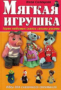 Мягкая игрушка: Герои любимых сказок своими руками Силецкая И.Б.