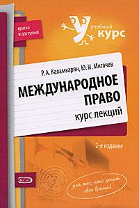 Международное право: курс лекций. 2-е изд., испр. и доп. Каламкарян Р.А., Мигачев Ю.И.
