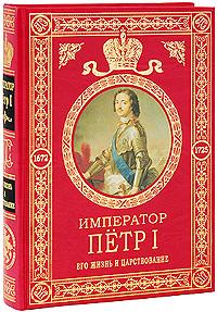 Император Петр I: Его жизнь и царствование