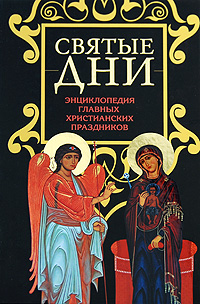 Святые дни: Энциклопедия главных христианских праздников