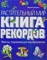 Растительный мир: Книга рекордов Сергеева М.Н.
