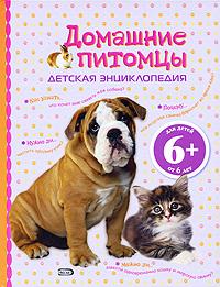 6+ Домашние питомцы. Детская энциклопедия