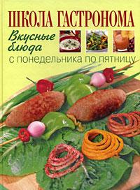 """Школа """"Гастронома"""": Вкусные блюда с понедельника по пятницу: Поэтапные инструкции приготовления. 2-е оф."""