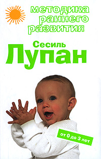 Методика раннего развития Сесиль Лупан. От 0 до 3 лет Дмитриева В.Г.