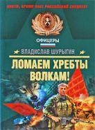 Шурыгин В.В. - Ломаем хребты волкам!: рассказы' обложка книги
