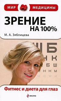 Зрение на 100%. Фитнес и диета для глаз Зяблицева М.А.