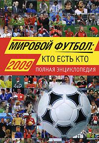 Мировой футбол: кто есть кто: 2009. Полная энциклопедия