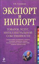 Семенихин В. - Экспорт и импорт товаров, услуг, интеллектуальной собственности: практ. рук.' обложка книги