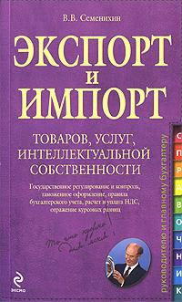 Экспорт и импорт товаров, услуг, интеллектуальной собственности: практ. рук.