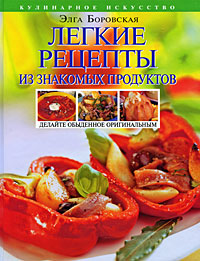 Легкие рецепты из знакомых продуктов. Оригинальная кулинария ОТ и ДО Боровская Э.
