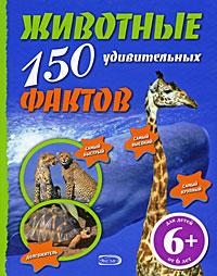 6+ Животные. 150 удивительных фактов Бартолоцци Д.