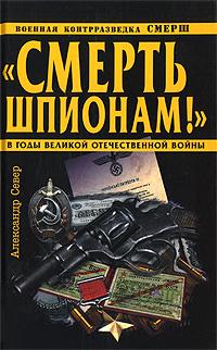 """Смерть шпионам!"""" Военная контрразведка СМЕРШ в годы Великой Отечественной войны"""