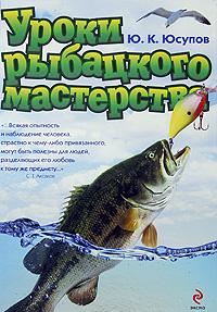 Уроки рыбацкого мастерства Юсупов Ю.К.