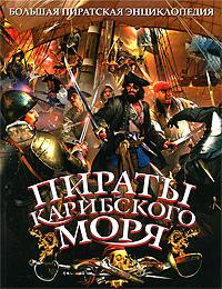 Пираты Карибского моря: Жизнь знаменитых капитанов: ил. энцикл.