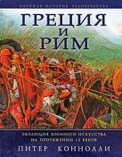 Коннолли П. - Греция и Рим: Эволюция военного искусства на протяжении 12 веков' обложка книги