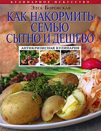 Как накормить семью сытно и дешево: антикризисная кулинария Боровская Э.