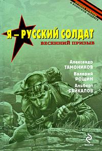 Я - русский солдат: романы Тамоников А., Рощин В., Байкалов А.