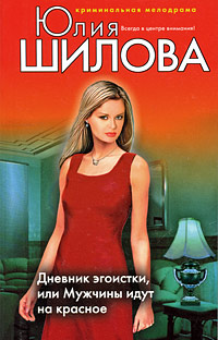 Дневник эгоистки, или Мужчины идут на красное: роман Шилова Ю.В.