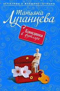 Блондинка в футляре: роман Луганцева Т.И.