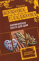 Жукова-Гладкова М. - Африканская охота для дам: роман' обложка книги