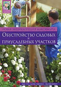Новая энциклопедия Максимыча: обустройство садовых и приусадебных участков