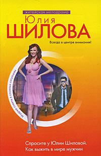 Спросите у Юлии Шиловой. Как выжить в мире мужчин Шилова Ю.В.