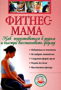 Фитнес-мама: Как подготовиться к родам и быстро восстановить форму. (+CD)