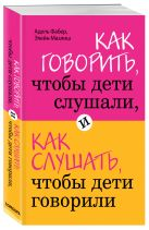 Фабер А., Мазлиш Э. - Как говорить, чтобы дети слушали, и как слушать, чтобы дети говорили' обложка книги