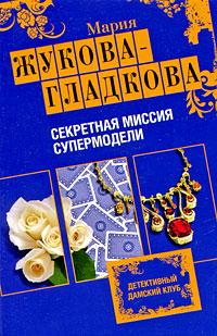 Секретная миссия супермодели: роман Жукова-Гладкова М.