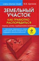 Щелоков В.В. - Земельный участок: как грамотно распорядиться: садоводу, дачнику, индивидуальному застройщику' обложка книги