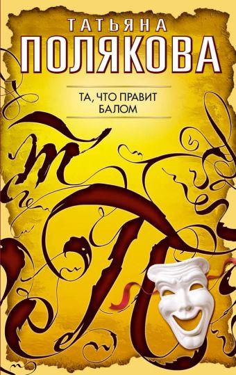 Та, что правит балом: роман Полякова Т.В.