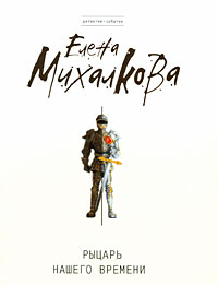 Рыцарь нашего времени: роман Михалкова Е.