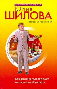 Как покорить мужчину едой и аппетитно себя подать Шилова Ю.В.