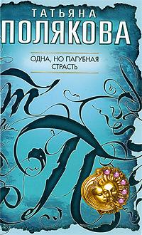 Одна, но пагубная страсть: роман Полякова Т.В.