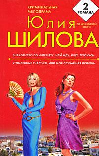 Знакомство по Интернету, или Жду, ищу, охочусь. Утомленные счастьем, или Моя случайная любовь: романы Шилова Ю.В.