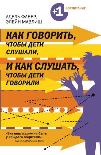 Как говорить, чтобы дети слушали, и как слушать, чтобы дети говорили Фабер А., Мазлиш Э.