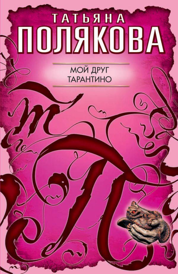 Мой друг Тарантино: роман Полякова Т.В.