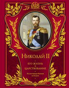 Николай II. Его жизнь и царствование: иллюстрированная история