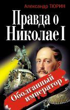 Тюрин А.В. - Правда о Николае I. Оболганный император' обложка книги