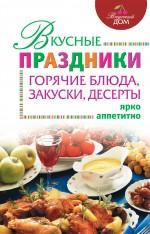 Вкусные праздники: горячие блюда, закуски, десерты
