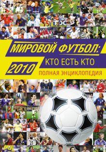 Мировой футбол: кто есть кто: 2010: полная энциклопедия