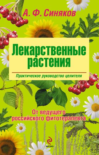 Лекарственные растения. Практическое руководство целителя Синяков А.Ф.